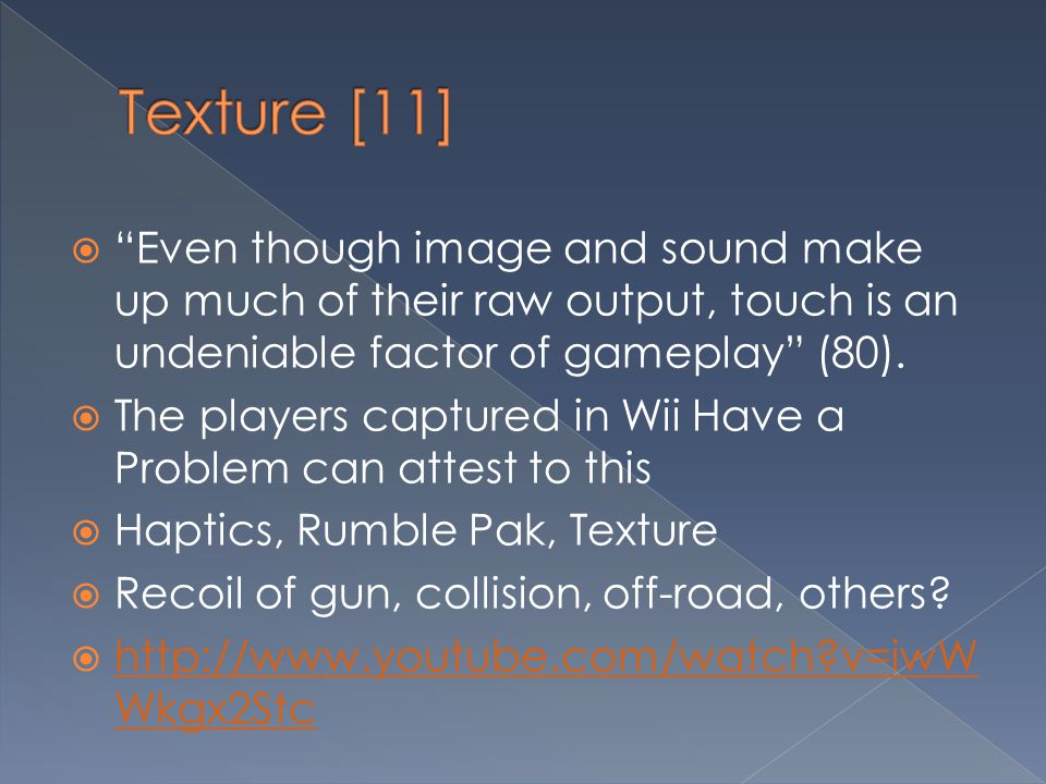 Texture [11] Even though image and sound make up much of their raw output, touch is an undeniable factor of gameplay (80).